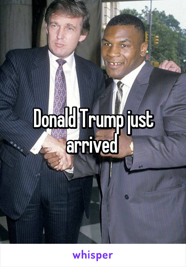 Donald Trump just arrived