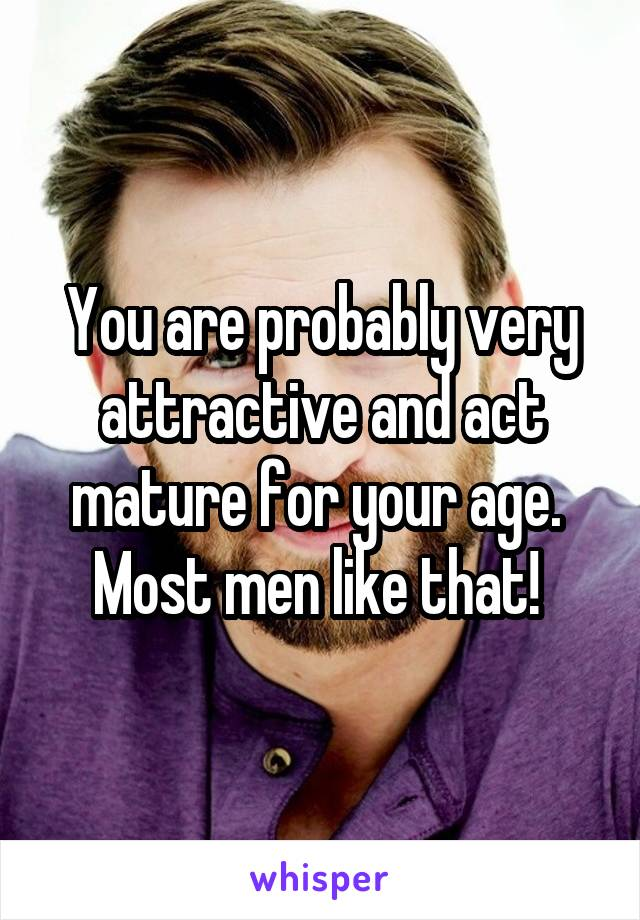 You are probably very attractive and act mature for your age.  Most men like that!