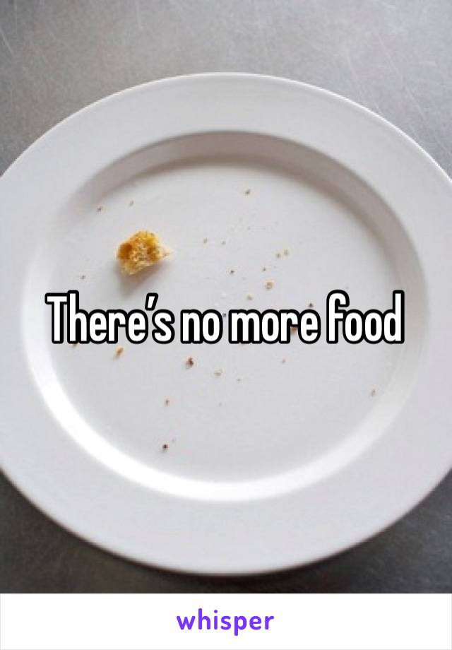 There's no more food