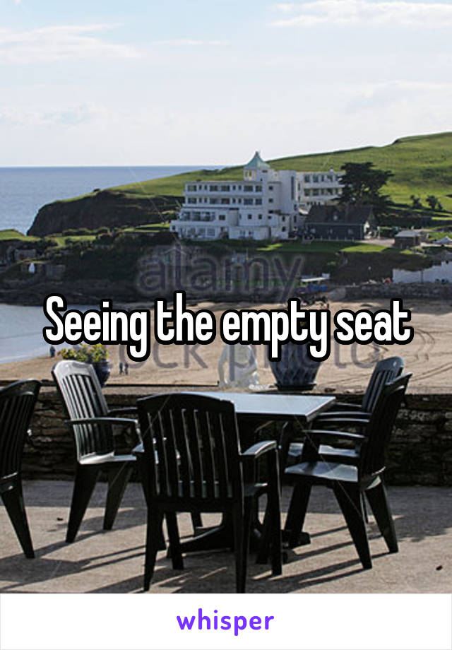 Seeing the empty seat