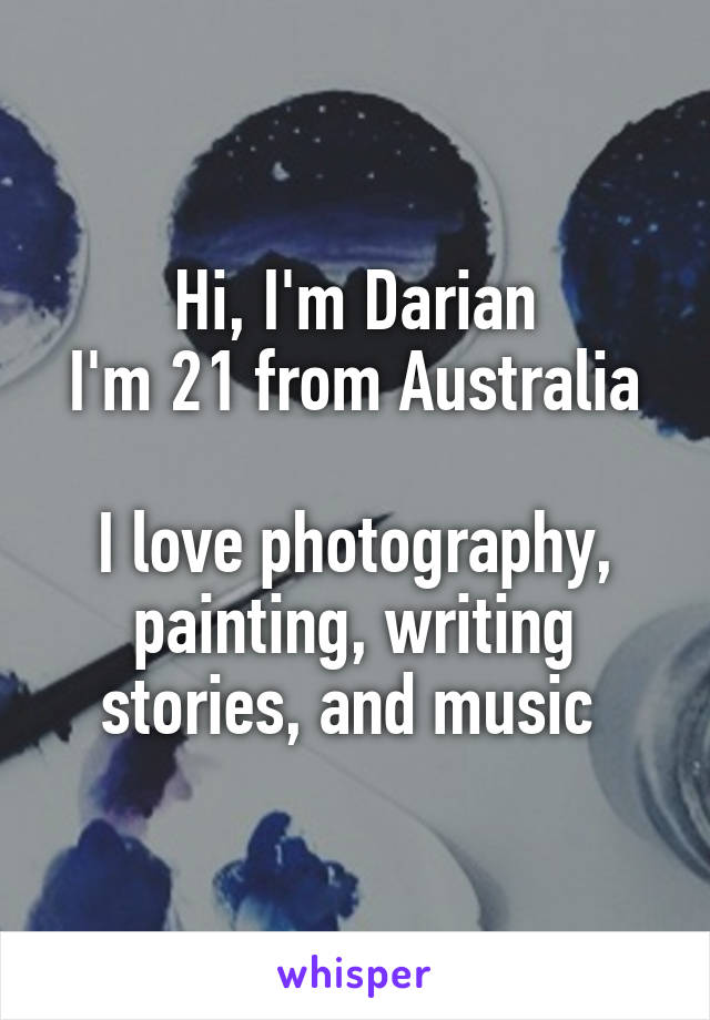 Hi, I'm Darian I'm 21 from Australia  I love photography, painting, writing stories, and music