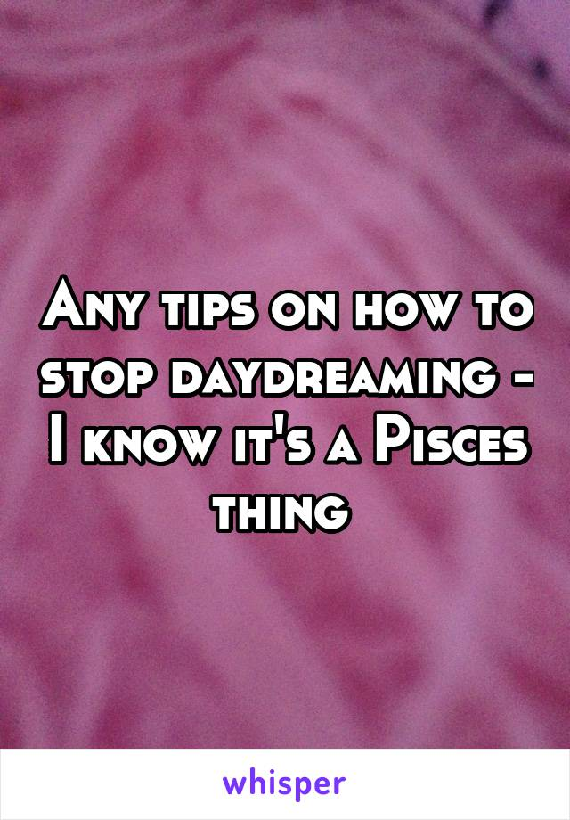 Any tips on how to stop daydreaming - I know it's a Pisces thing