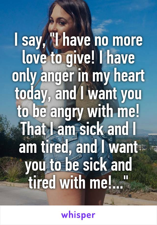 """I say, """"I have no more love to give! I have only anger in my heart today, and I want you to be angry with me! That I am sick and I am tired, and I want you to be sick and tired with me!..."""""""