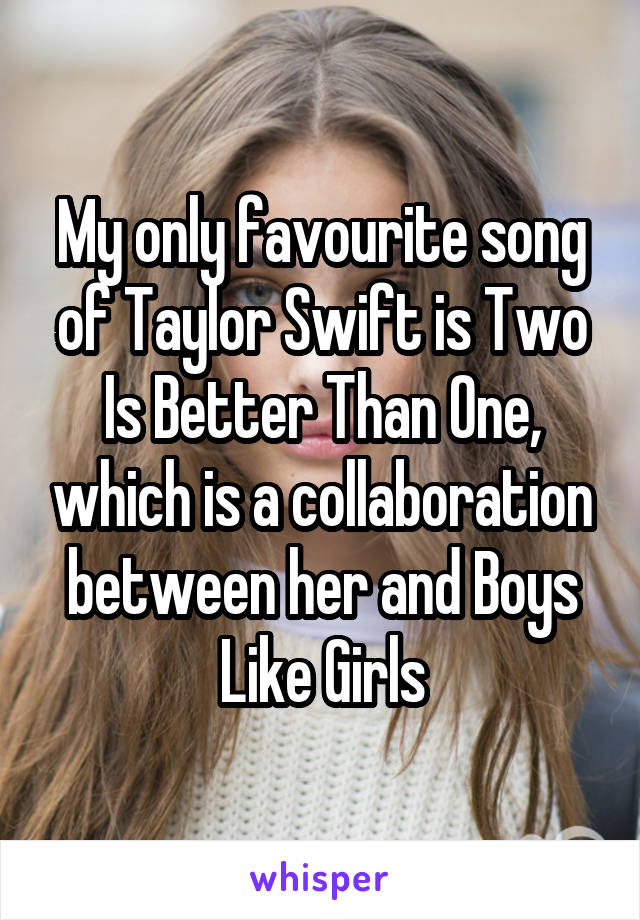 My only favourite song of Taylor Swift is Two Is Better Than One, which is a collaboration between her and Boys Like Girls
