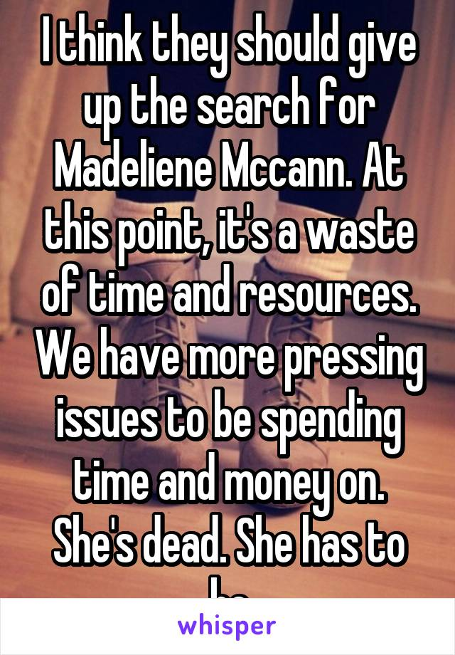 I think they should give up the search for Madeliene Mccann. At this point, it's a waste of time and resources. We have more pressing issues to be spending time and money on. She's dead. She has to be