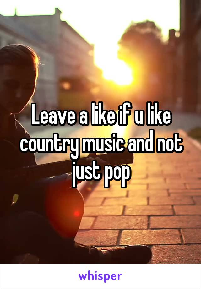 Leave a like if u like country music and not just pop