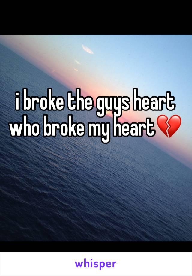 i broke the guys heart who broke my heart💔