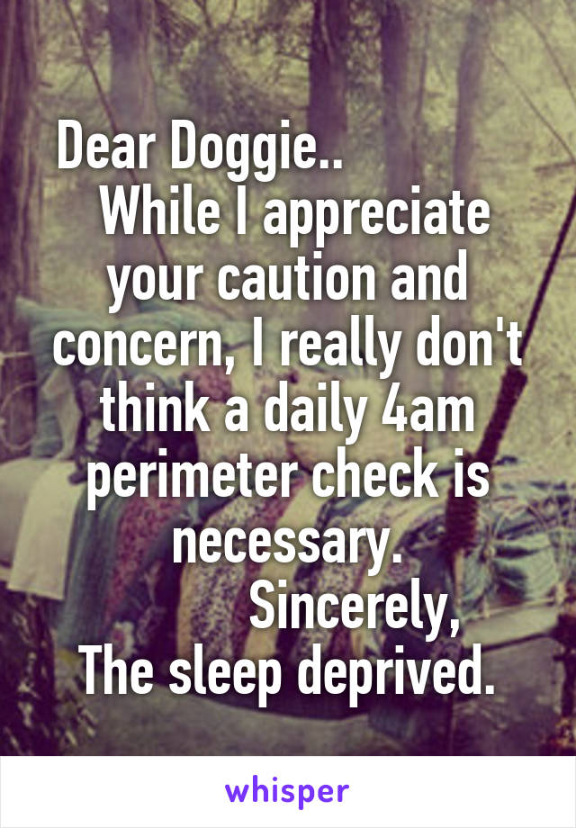 Dear Doggie..               While I appreciate your caution and concern, I really don't think a daily 4am perimeter check is necessary.           Sincerely, The sleep deprived.