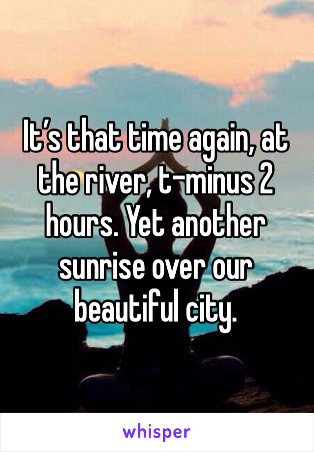 It's that time again, at the river, t-minus 2 hours. Yet another sunrise over our beautiful city.