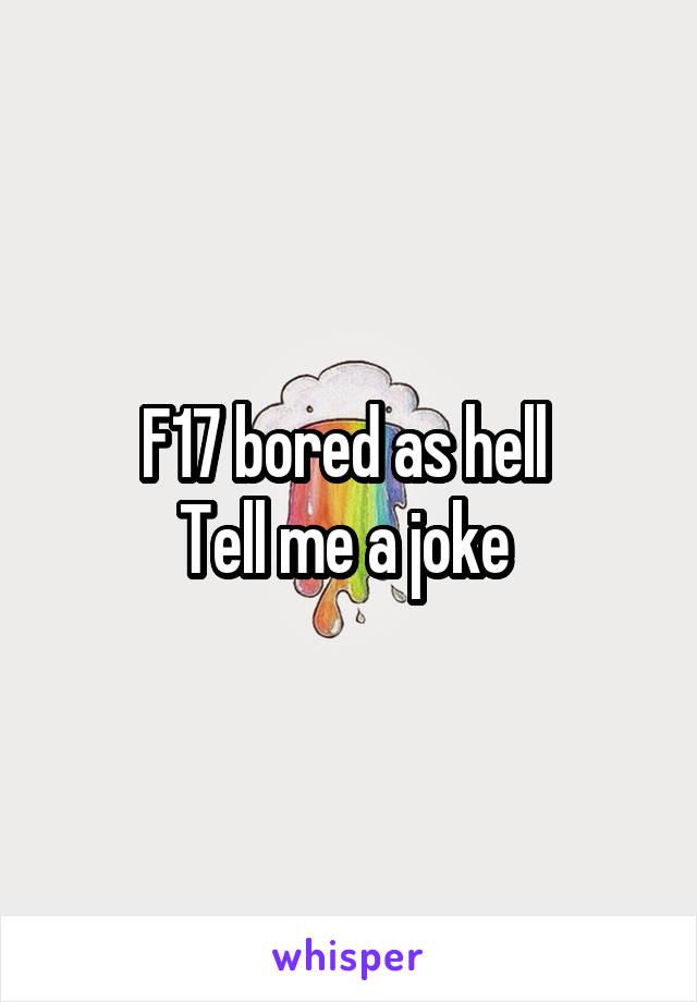 F17 bored as hell  Tell me a joke