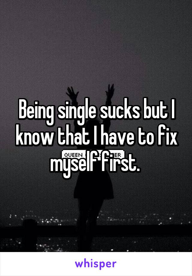Being single sucks but I know that I have to fix myself first.