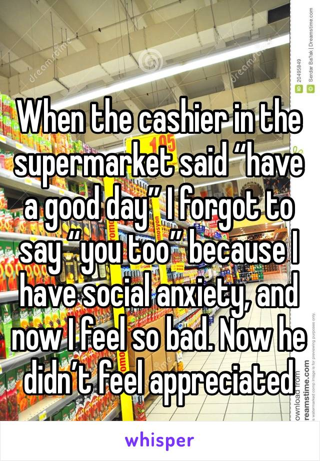 """When the cashier in the supermarket said """"have a good day"""" I forgot to say """"you too"""" because I have social anxiety, and now I feel so bad. Now he didn't feel appreciated"""