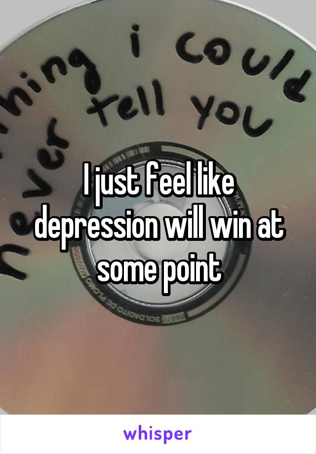 I just feel like depression will win at some point