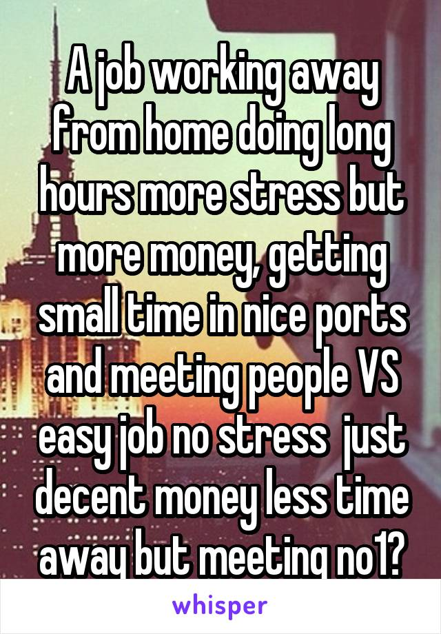 A job working away from home doing long hours more stress but more money, getting small time in nice ports and meeting people VS easy job no stress  just decent money less time away but meeting no1?