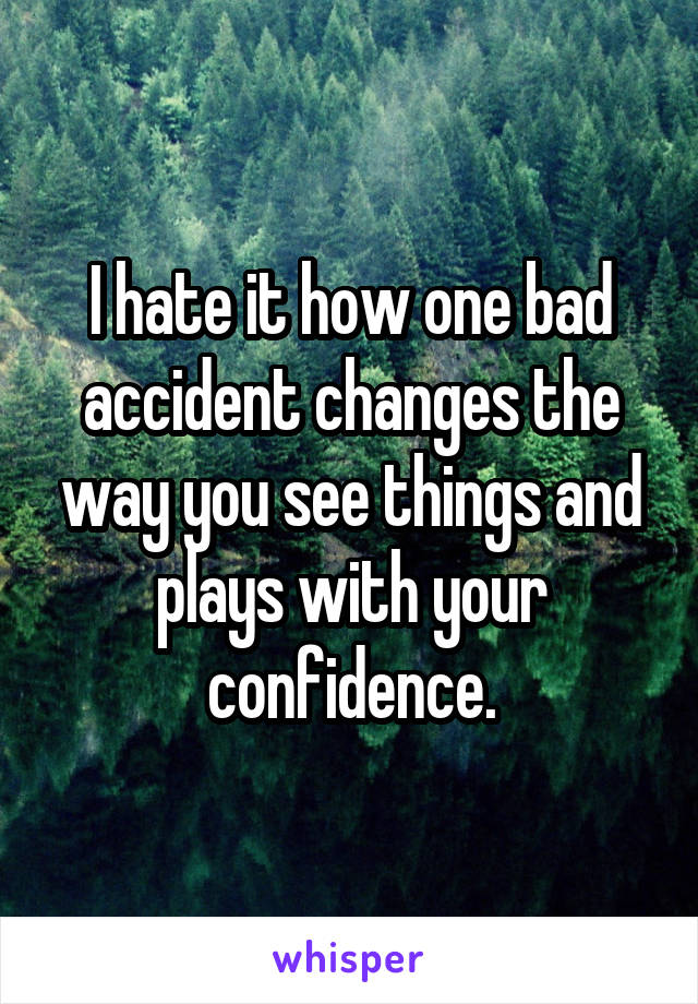 I hate it how one bad accident changes the way you see things and plays with your confidence.