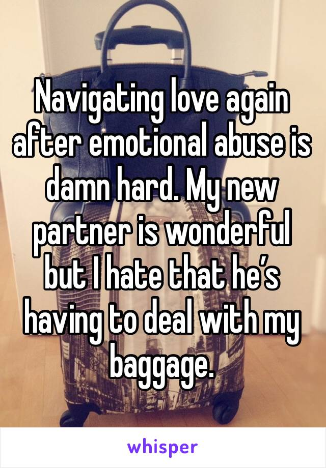 Navigating love again after emotional abuse is damn hard. My new partner is wonderful but I hate that he's having to deal with my baggage.