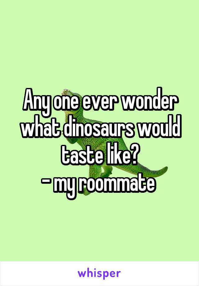 Any one ever wonder what dinosaurs would taste like? - my roommate