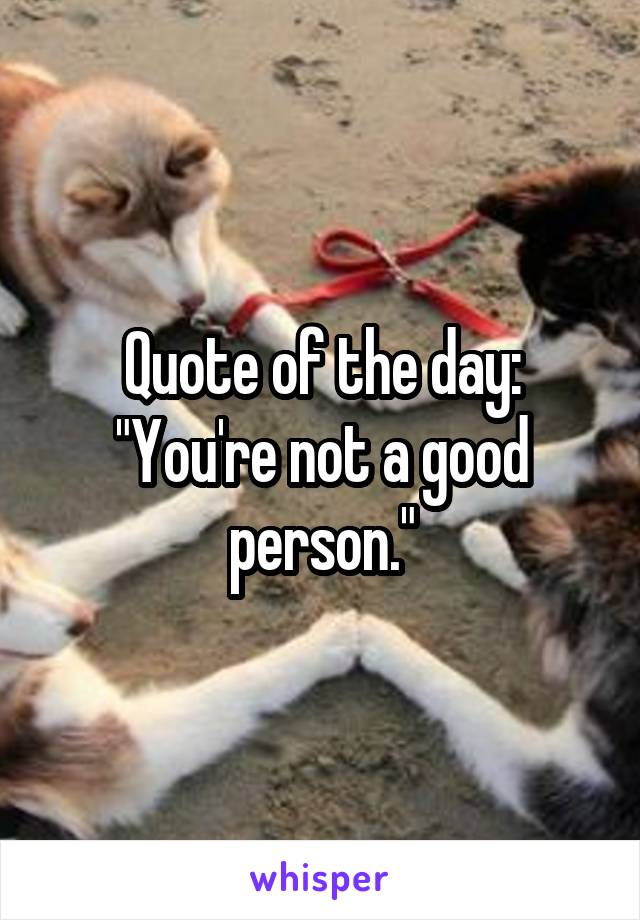 "Quote of the day: ""You're not a good person."""