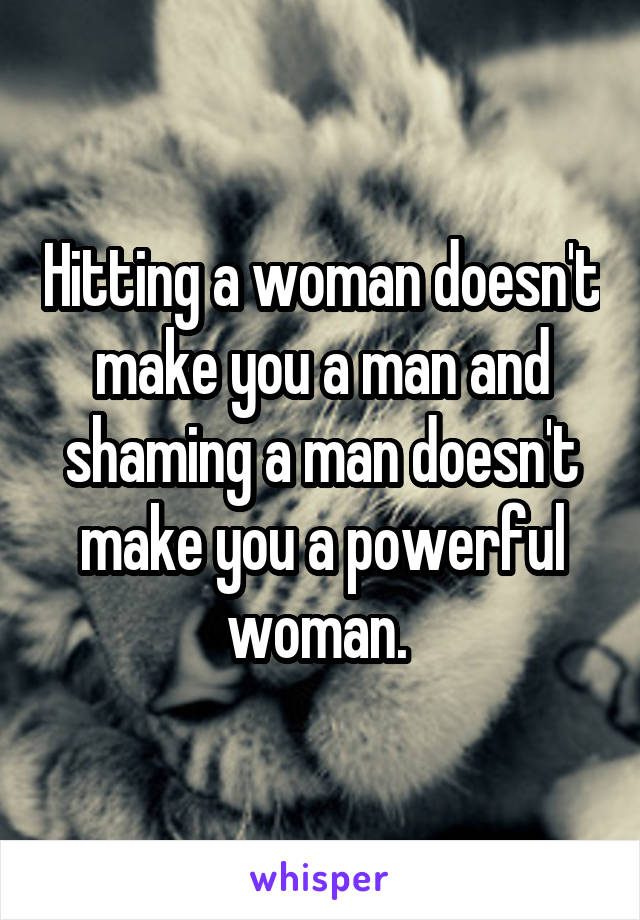 Hitting a woman doesn't make you a man and shaming a man doesn't make you a powerful woman.
