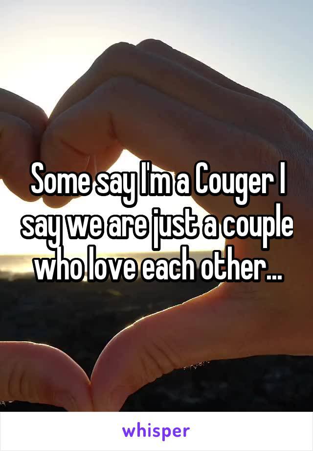 Some say I'm a Couger I say we are just a couple who love each other...