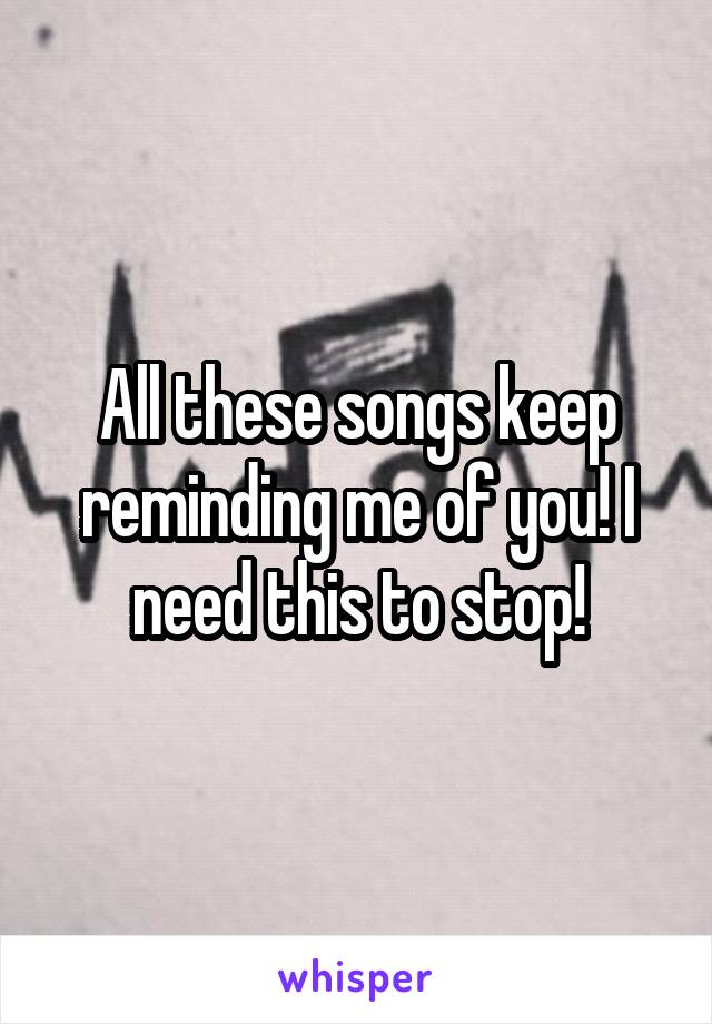 All these songs keep reminding me of you! I need this to stop!