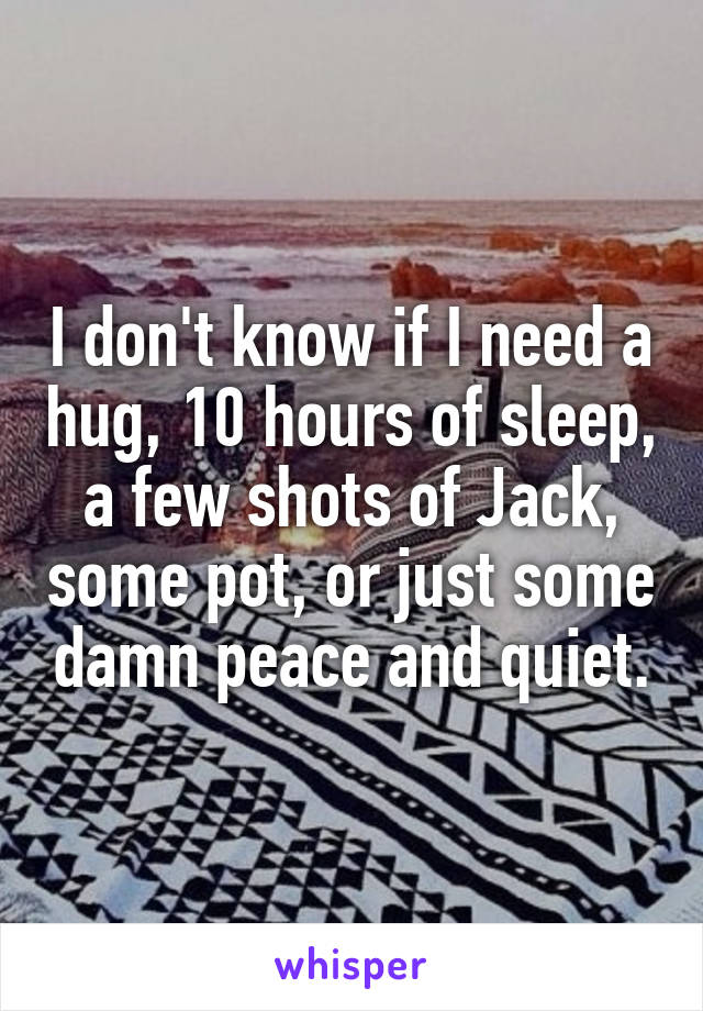 I don't know if I need a hug, 10 hours of sleep, a few shots of Jack, some pot, or just some damn peace and quiet.