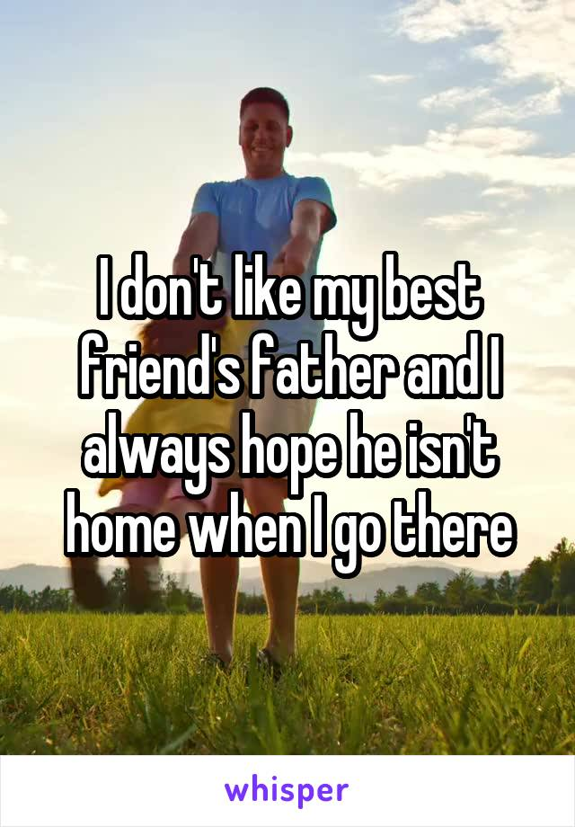I don't like my best friend's father and I always hope he isn't home when I go there