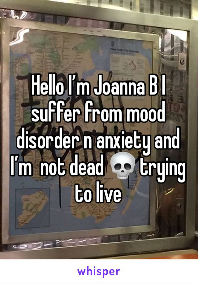 Hello I'm Joanna B I suffer from mood disorder n anxiety and I'm  not dead 💀 trying to live