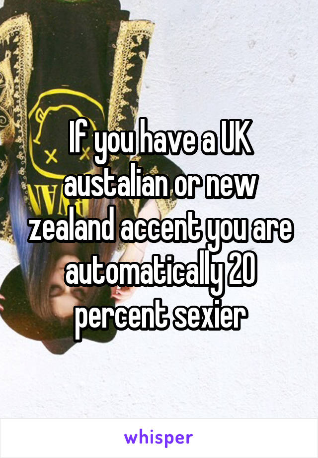 If you have a UK austalian or new zealand accent you are automatically 20 percent sexier