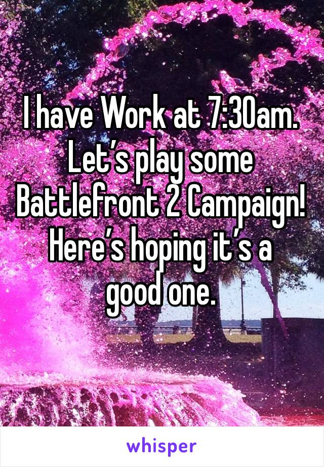 I have Work at 7:30am. Let's play some Battlefront 2 Campaign! Here's hoping it's a good one.
