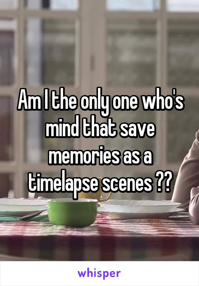 Am I the only one who's mind that save memories as a timelapse scenes ??