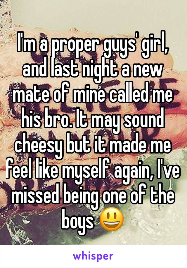 I'm a proper guys' girl, and last night a new mate of mine called me his bro. It may sound cheesy but it made me feel like myself again, I've missed being one of the boys 😃