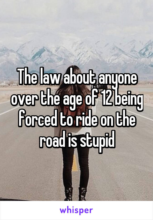 The law about anyone over the age of 12 being forced to ride on the road is stupid