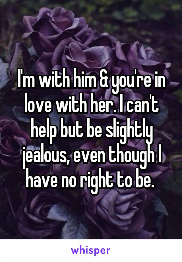I'm with him & you're in love with her. I can't help but be slightly jealous, even though I have no right to be.