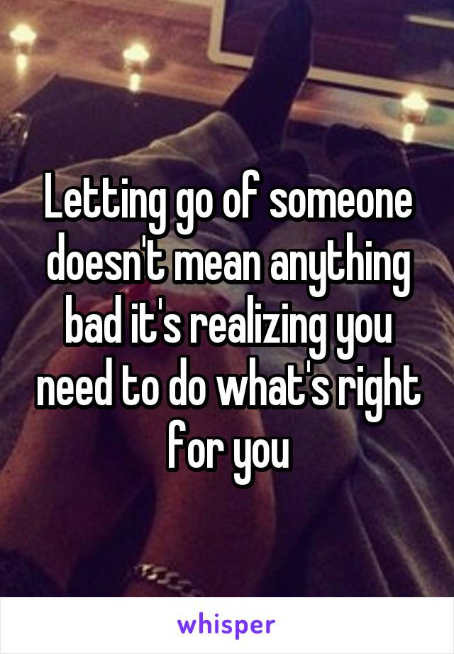Letting go of someone doesn't mean anything bad it's realizing you need to do what's right for you
