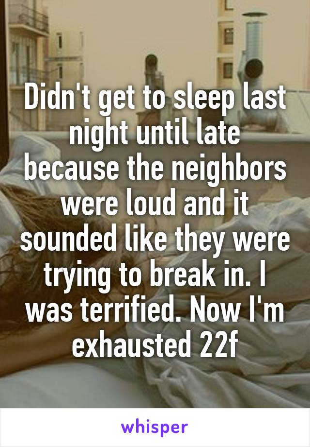 Didn't get to sleep last night until late because the neighbors were loud and it sounded like they were trying to break in. I was terrified. Now I'm exhausted 22f