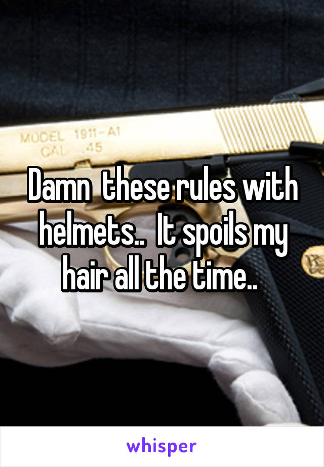 Damn  these rules with helmets..  It spoils my hair all the time..