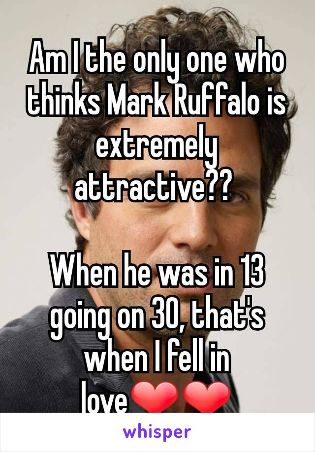 Am I the only one who thinks Mark Ruffalo is extremely attractive??   When he was in 13 going on 30, that's when I fell in love❤❤