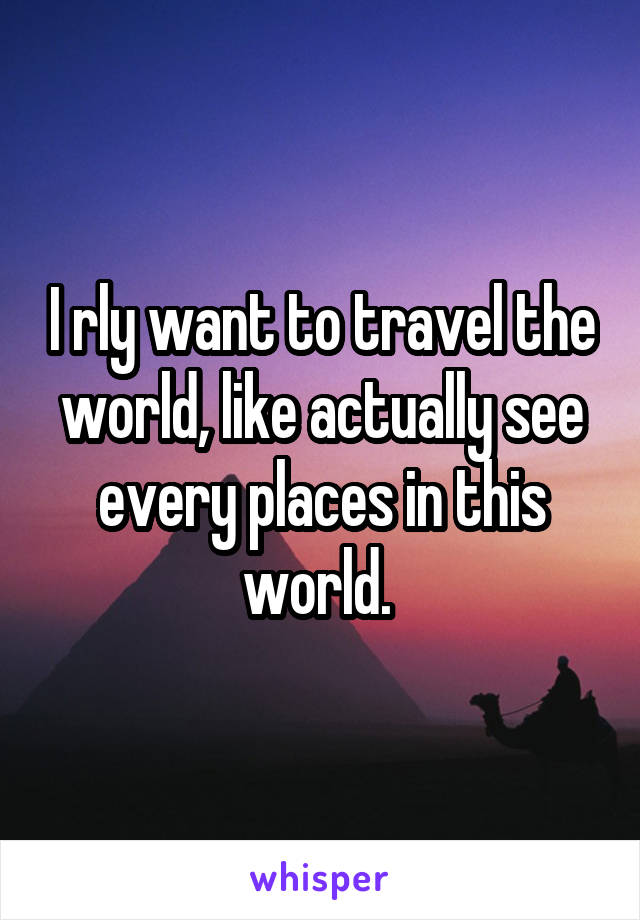 I rly want to travel the world, like actually see every places in this world.