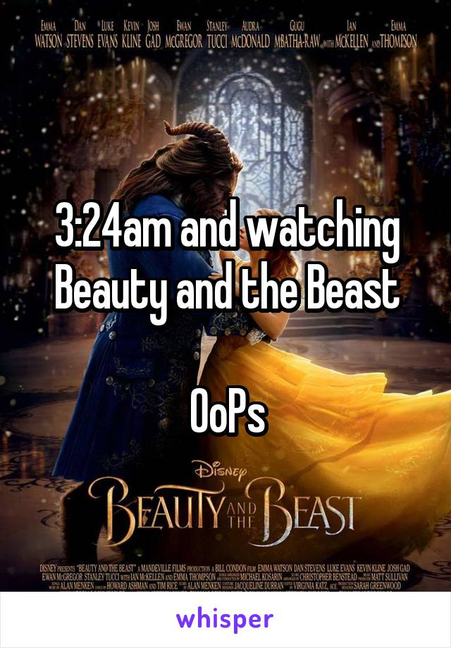 3:24am and watching Beauty and the Beast  OoPs