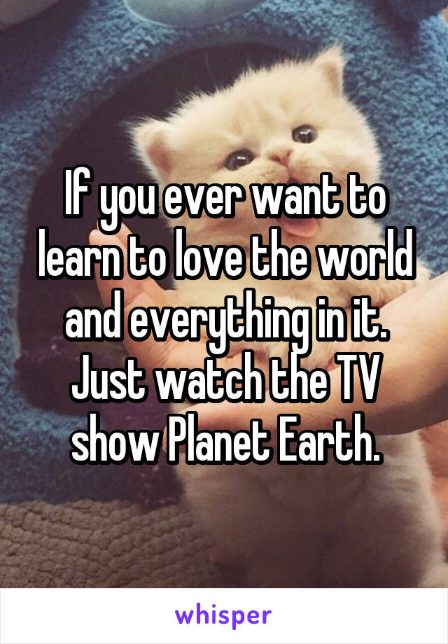 If you ever want to learn to love the world and everything in it. Just watch the TV show Planet Earth.
