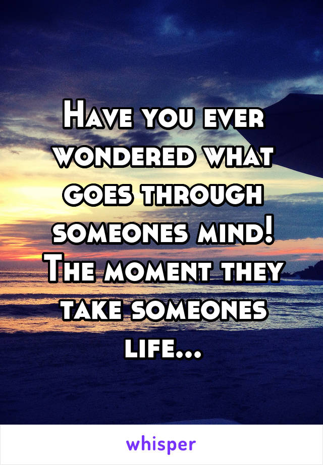 Have you ever wondered what goes through someones mind! The moment they take someones life...