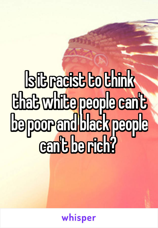 Is it racist to think that white people can't be poor and black people can't be rich?