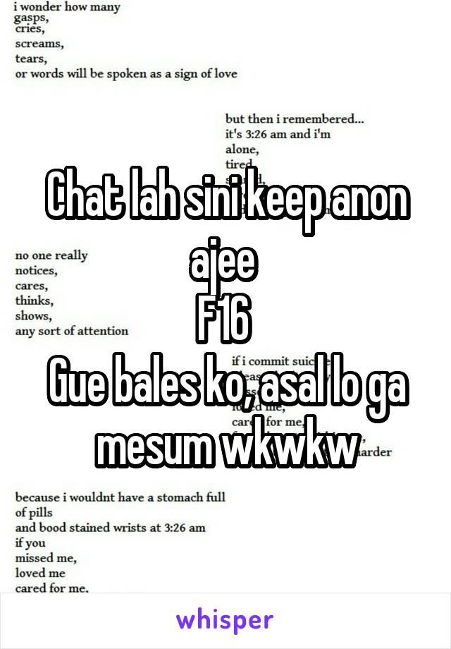 Chat lah sini keep anon ajee  F16  Gue bales ko, asal lo ga mesum wkwkw