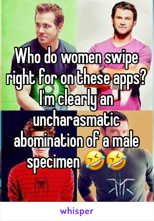 Who do women swipe right for on these apps?  I'm clearly an uncharasmatic abomination of a male specimen 🤣🤣