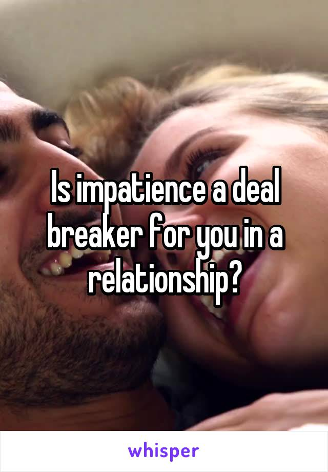 Is impatience a deal breaker for you in a relationship?