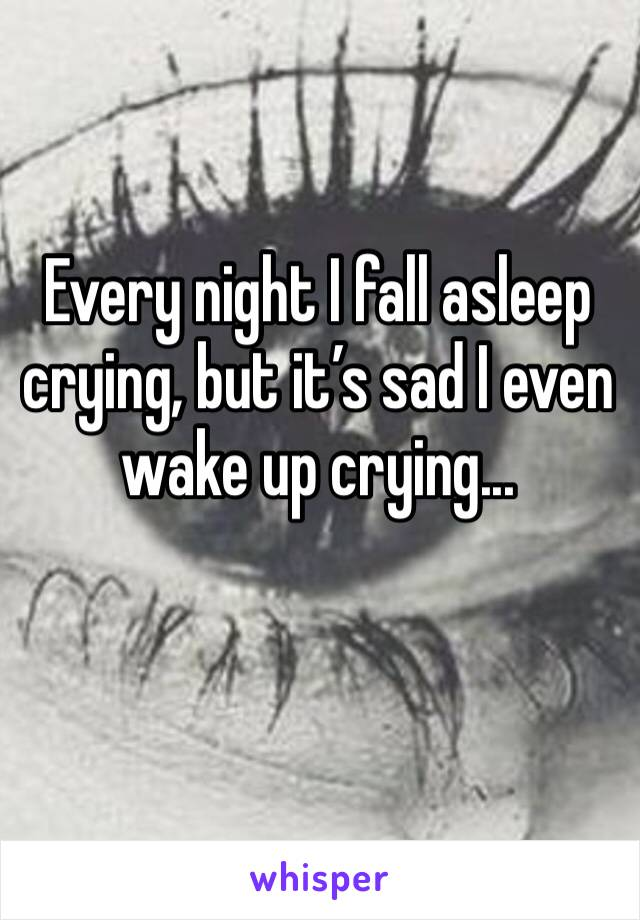 Every night I fall asleep crying, but it's sad I even wake up crying...