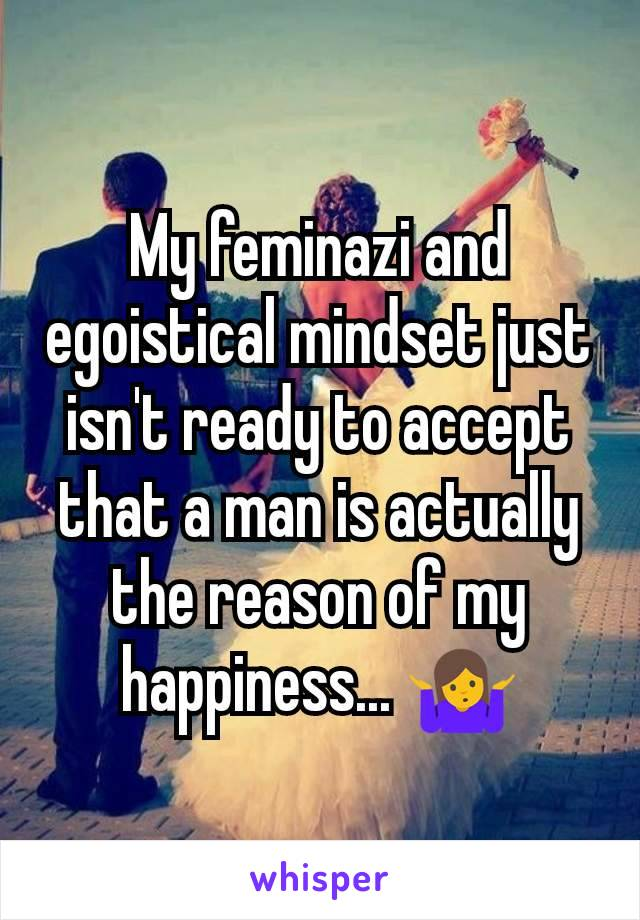 My feminazi and egoistical mindset just isn't ready to accept that a man is actually the reason of my happiness... 🤷