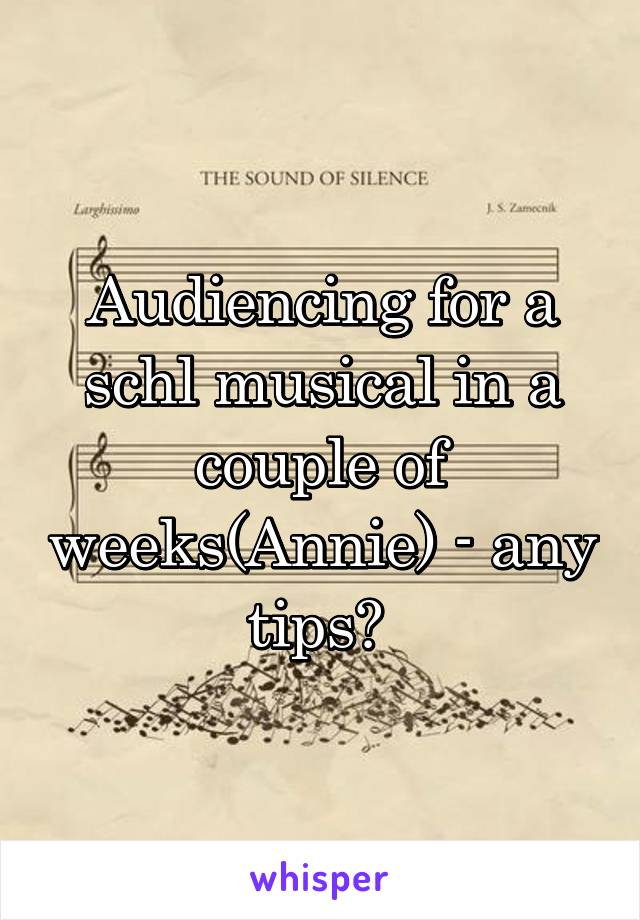 Audiencing for a schl musical in a couple of weeks(Annie) - any tips?