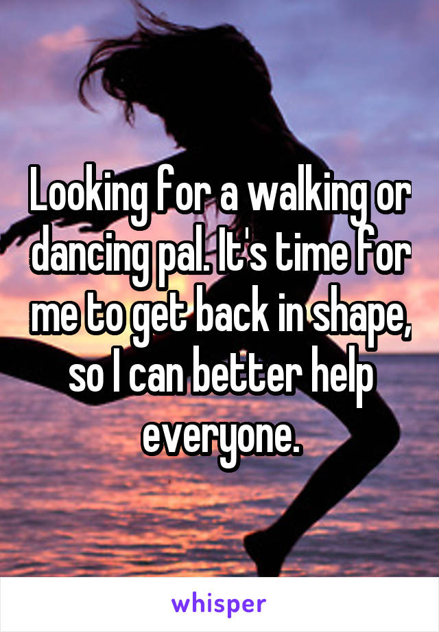 Looking for a walking or dancing pal. It's time for me to get back in shape, so I can better help everyone.